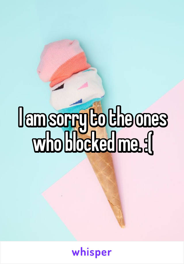 I am sorry to the ones who blocked me. :(