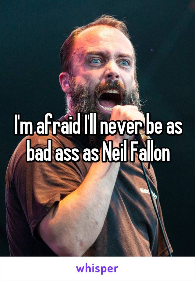 I'm afraid I'll never be as bad ass as Neil Fallon