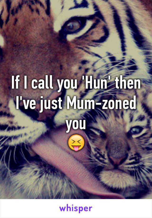 If I call you 'Hun' then I've just Mum-zoned you 😝