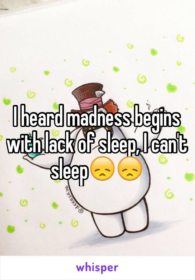 I heard madness begins with lack of sleep, I can't sleep😞😞