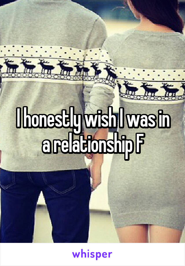 I honestly wish I was in a relationship F