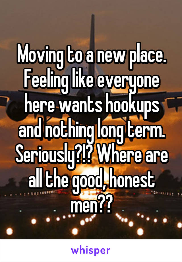 Moving to a new place. Feeling like everyone here wants hookups and nothing long term. Seriously?!? Where are all the good, honest men??