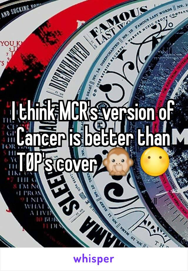 I think MCR's version of Cancer is better than TØP's cover 🙊 😶