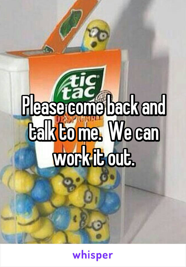 Please come back and talk to me.  We can work it out.
