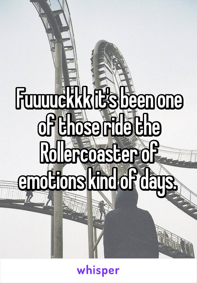 Fuuuuckkk it's been one of those ride the Rollercoaster of emotions kind of days.