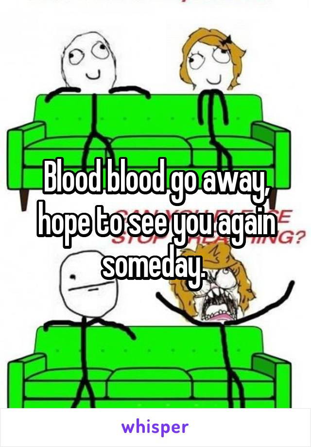 Blood blood go away, hope to see you again someday.