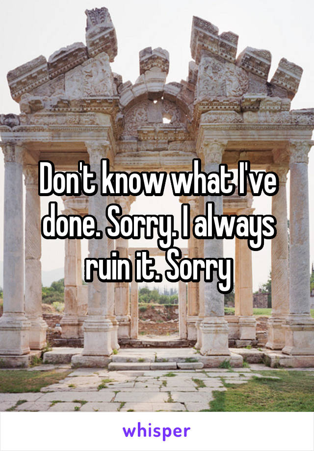 Don't know what I've done. Sorry. I always ruin it. Sorry