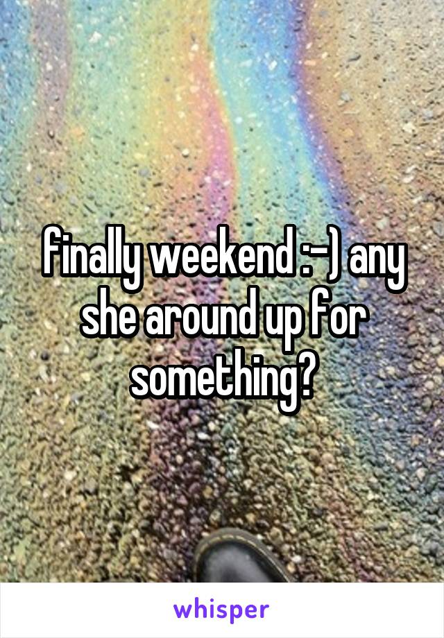 finally weekend :-) any she around up for something?