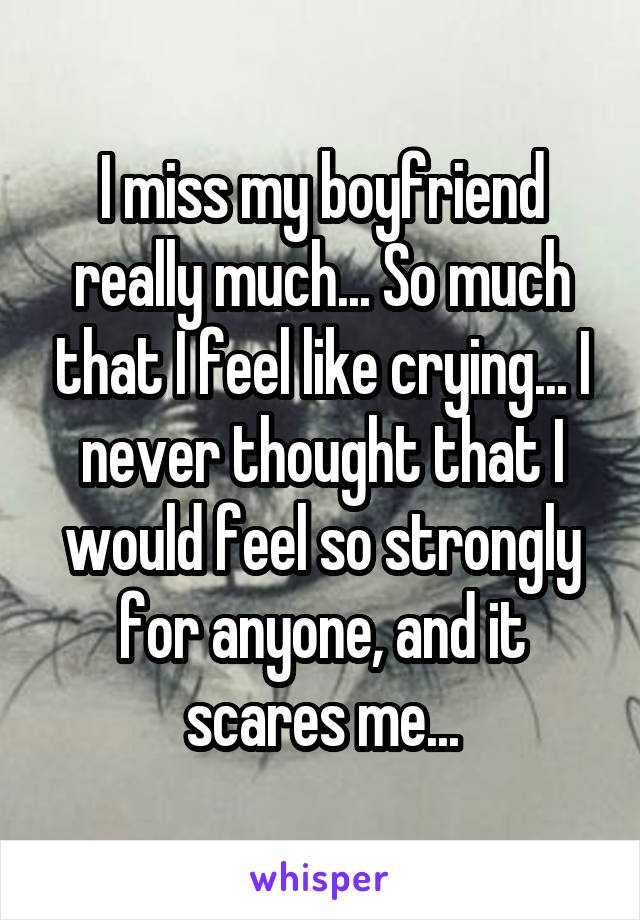 I miss my boyfriend really much... So much that I feel like crying... I never thought that I would feel so strongly for anyone, and it scares me...