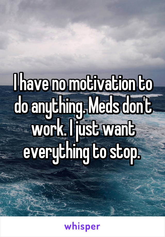I have no motivation to do anything. Meds don't work. I just want everything to stop.