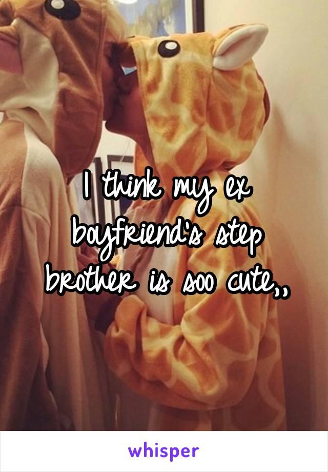I think my ex boyfriend's step brother is soo cute,,