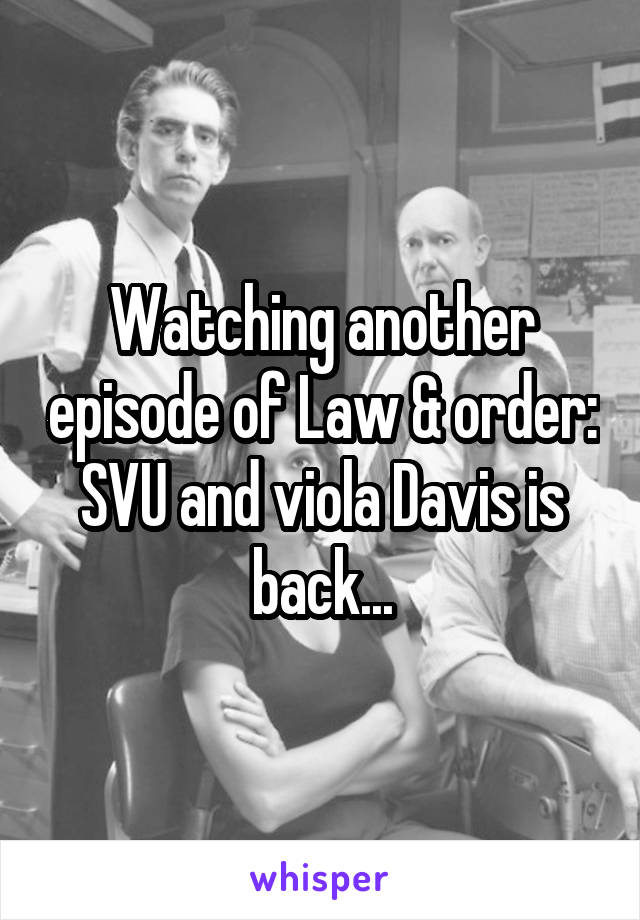 Watching another episode of Law & order: SVU and viola Davis is back...