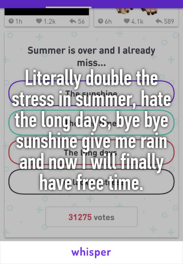 Literally double the stress in summer, hate the long days, bye bye sunshine give me rain and now I will finally have free time.