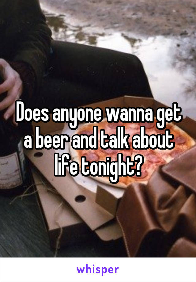 Does anyone wanna get a beer and talk about life tonight?