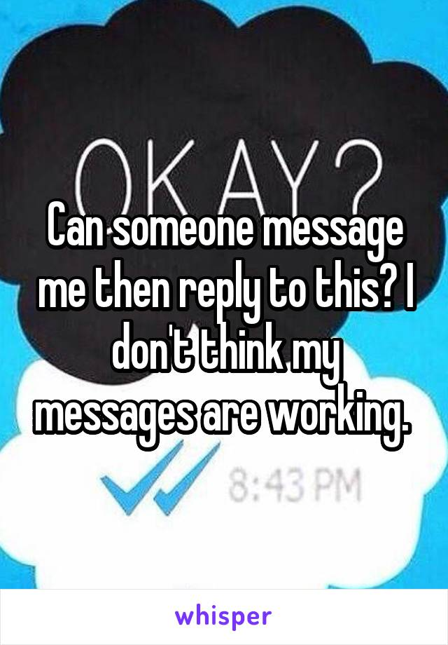 Can someone message me then reply to this? I don't think my messages are working.