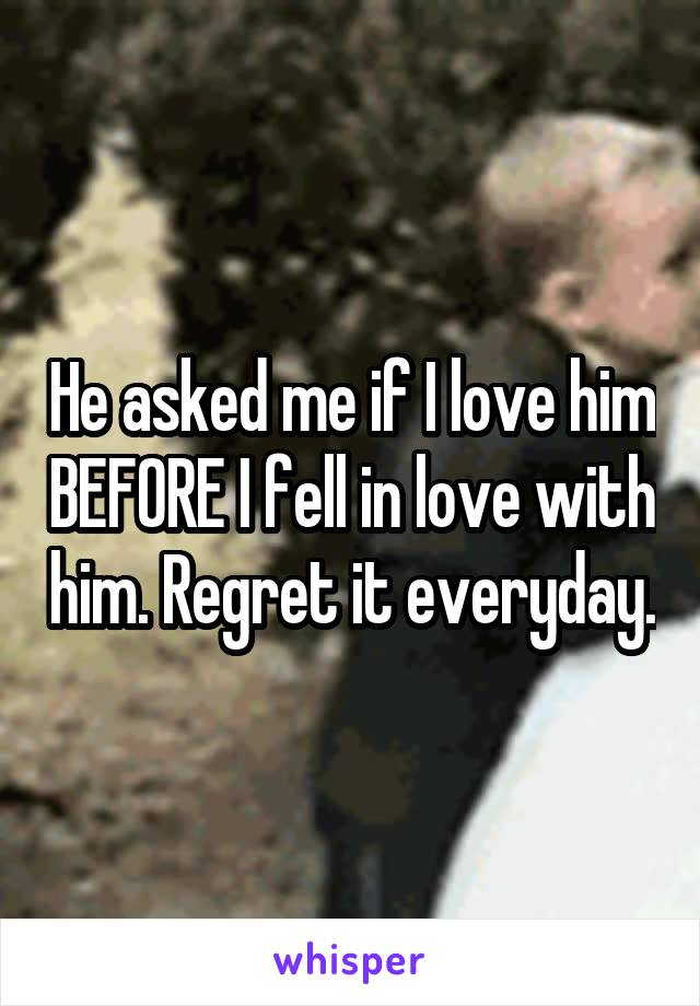 He asked me if I love him BEFORE I fell in love with him. Regret it everyday.