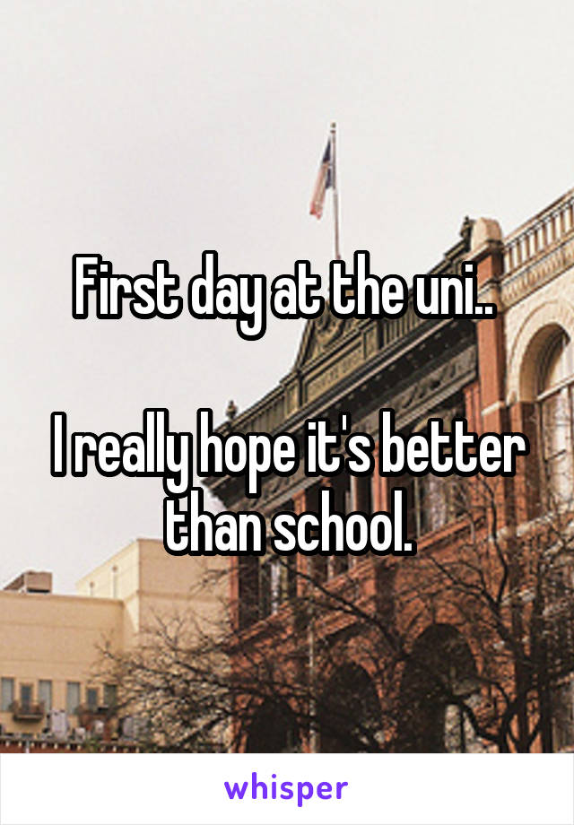 First day at the uni..   I really hope it's better than school.