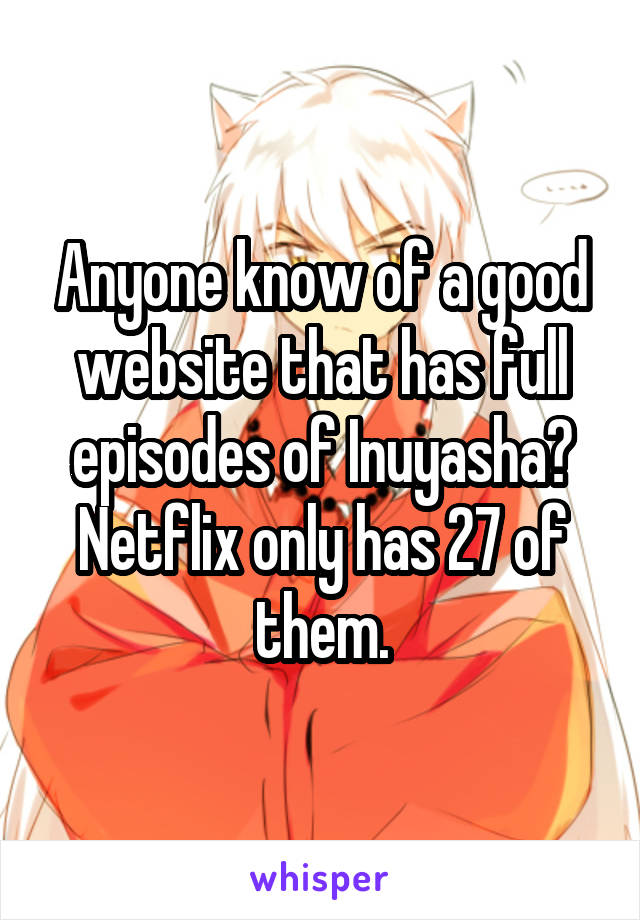 Anyone know of a good website that has full episodes of Inuyasha? Netflix only has 27 of them.