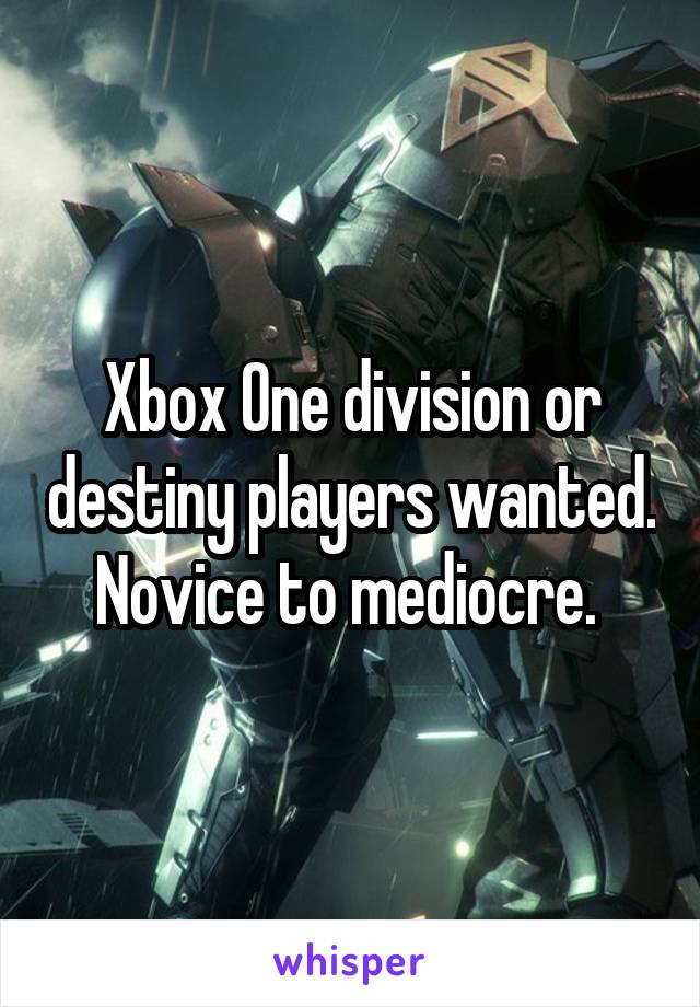 Xbox One division or destiny players wanted. Novice to mediocre.