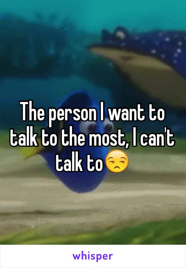 The person I want to talk to the most, I can't talk to😒