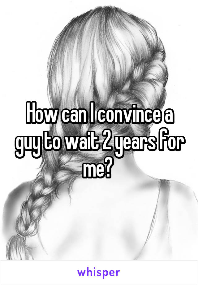 How can I convince a guy to wait 2 years for me?