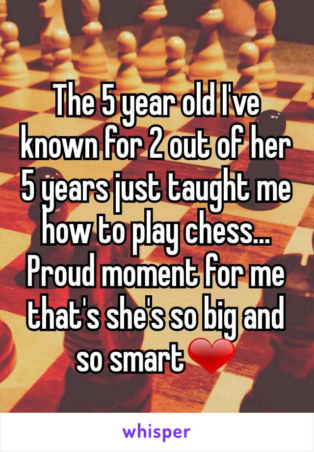 The 5 year old I've known for 2 out of her 5 years just taught me how to play chess... Proud moment for me that's she's so big and so smart❤