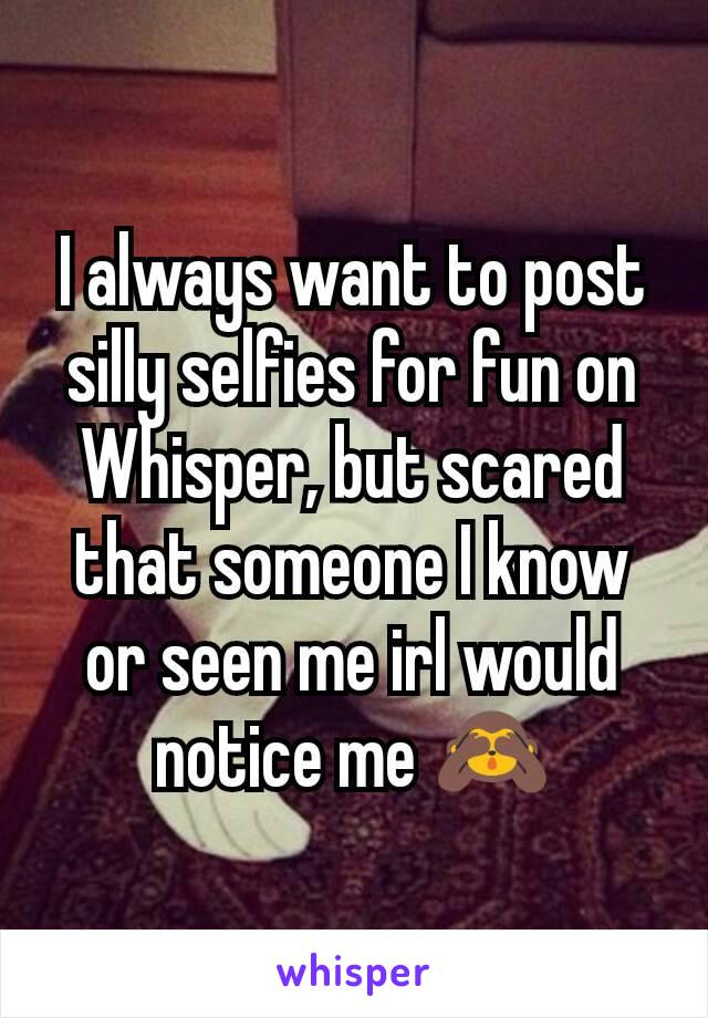 I always want to post silly selfies for fun on Whisper, but scared that someone I know or seen me irl would notice me 🙈