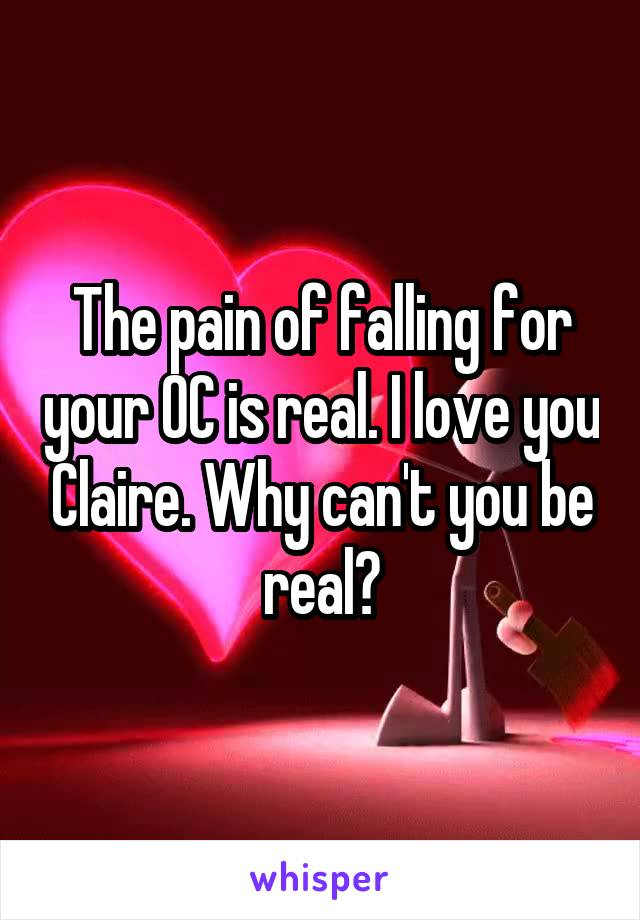 The pain of falling for your OC is real. I love you Claire. Why can't you be real?