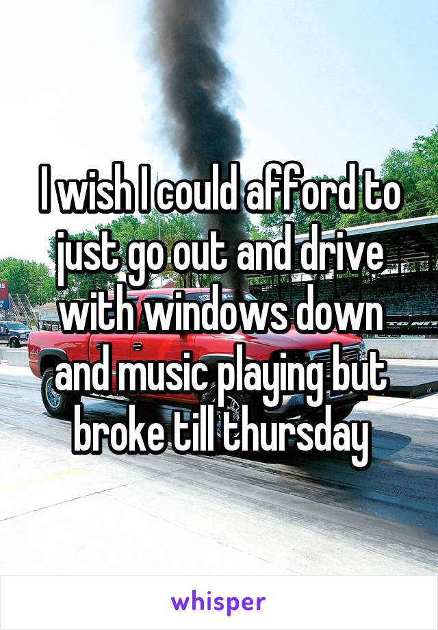 I wish I could afford to just go out and drive with windows down and music playing but broke till thursday