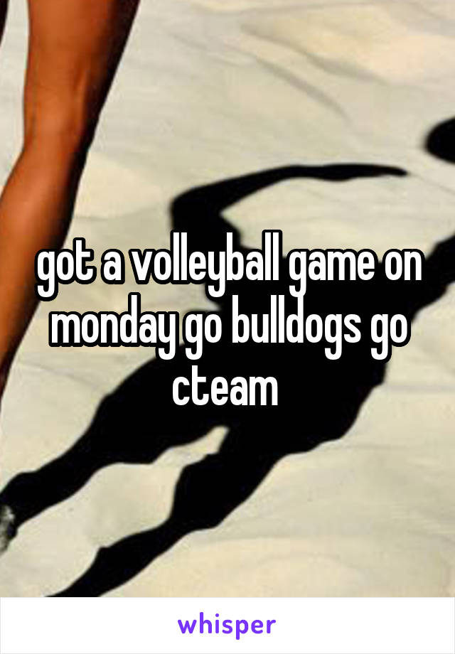 got a volleyball game on monday go bulldogs go cteam