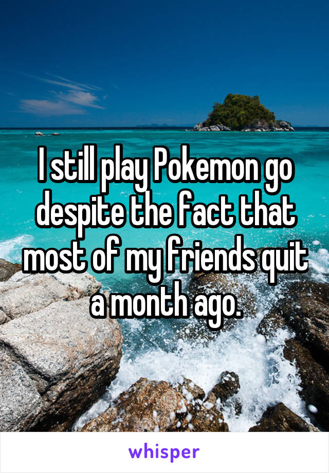 I still play Pokemon go despite the fact that most of my friends quit a month ago.
