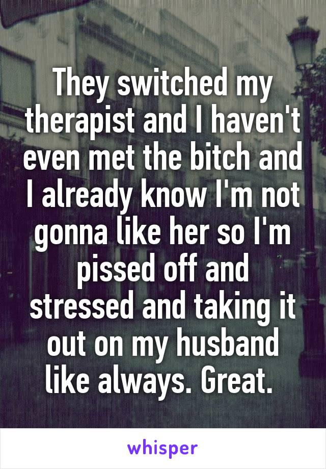 They switched my therapist and I haven't even met the bitch and I already know I'm not gonna like her so I'm pissed off and stressed and taking it out on my husband like always. Great.
