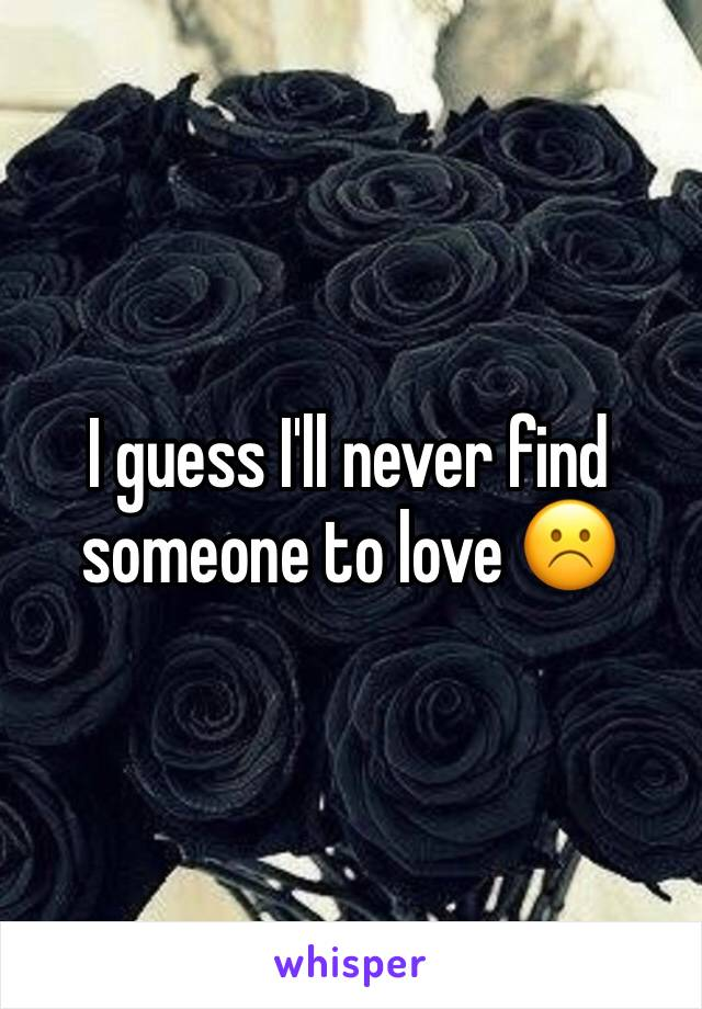 I guess I'll never find someone to love ☹️