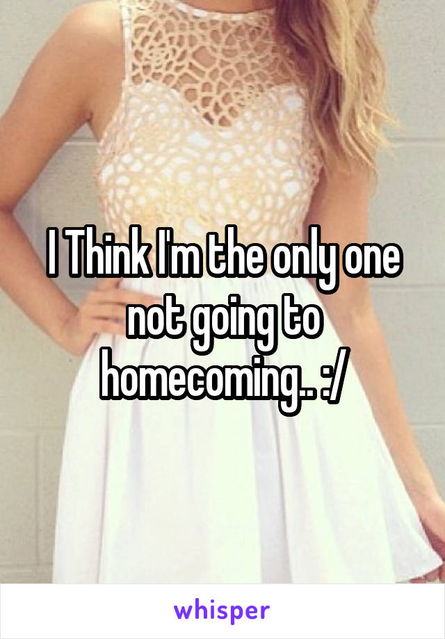 I Think I'm the only one not going to homecoming.. :/