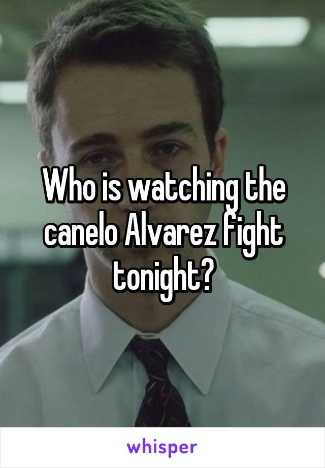 Who is watching the canelo Alvarez fight tonight?
