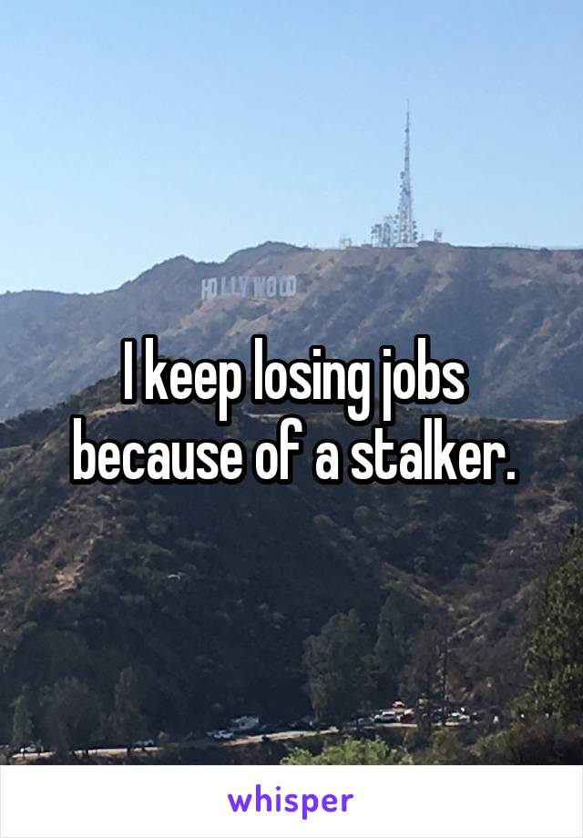 I keep losing jobs because of a stalker.