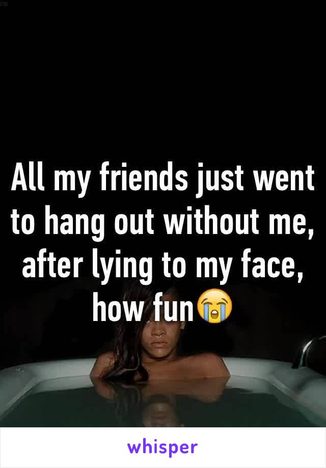 All my friends just went to hang out without me, after lying to my face, how fun😭