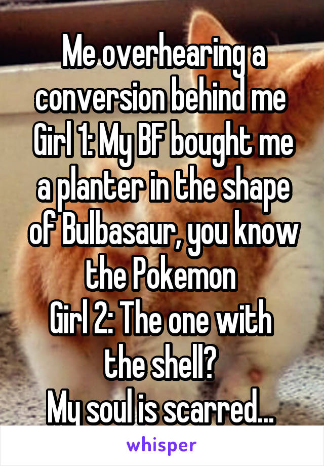 Me overhearing a conversion behind me  Girl 1: My BF bought me a planter in the shape of Bulbasaur, you know the Pokemon  Girl 2: The one with  the shell?  My soul is scarred...