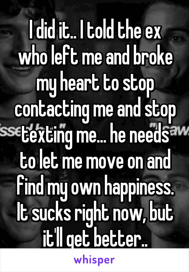 I did it.. I told the ex who left me and broke my heart to stop contacting me and stop texting me... he needs to let me move on and find my own happiness. It sucks right now, but it'll get better..