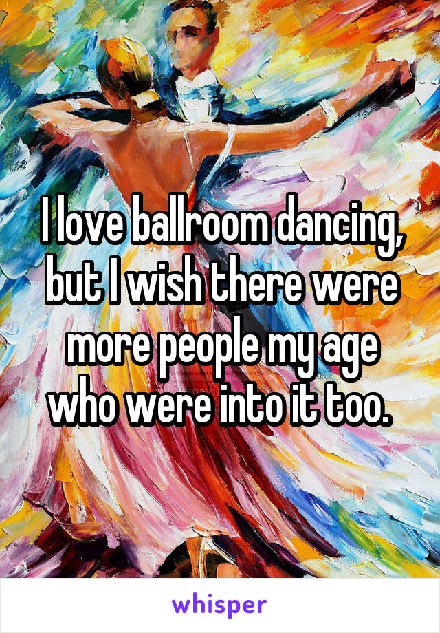I love ballroom dancing, but I wish there were more people my age who were into it too.