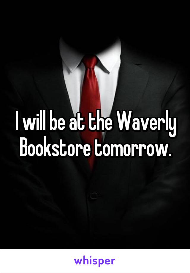 I will be at the Waverly Bookstore tomorrow.