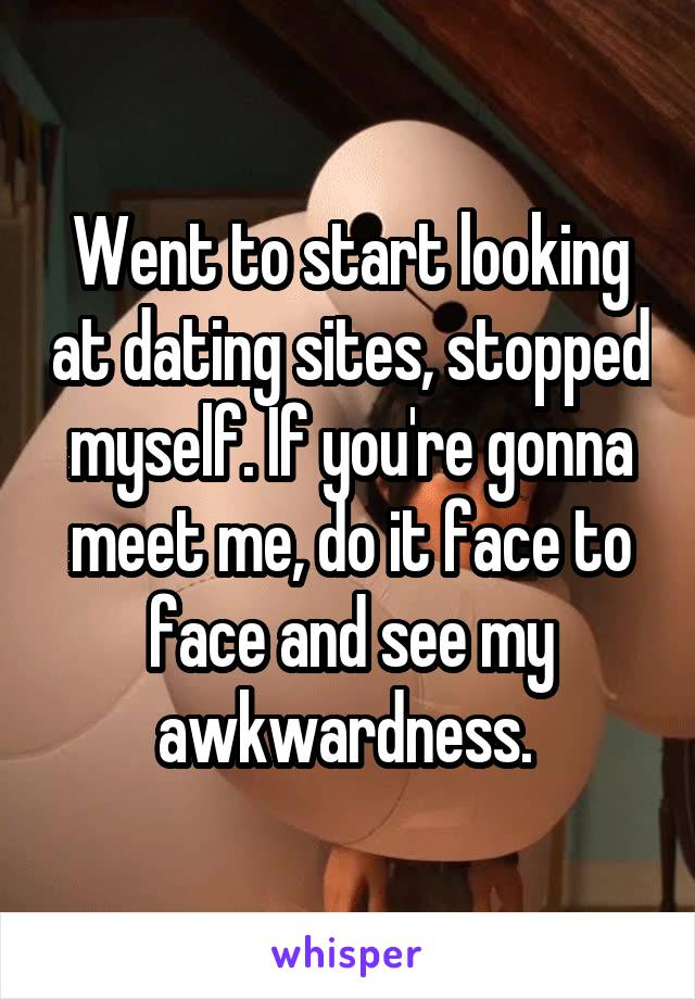 Went to start looking at dating sites, stopped myself. If you're gonna meet me, do it face to face and see my awkwardness.