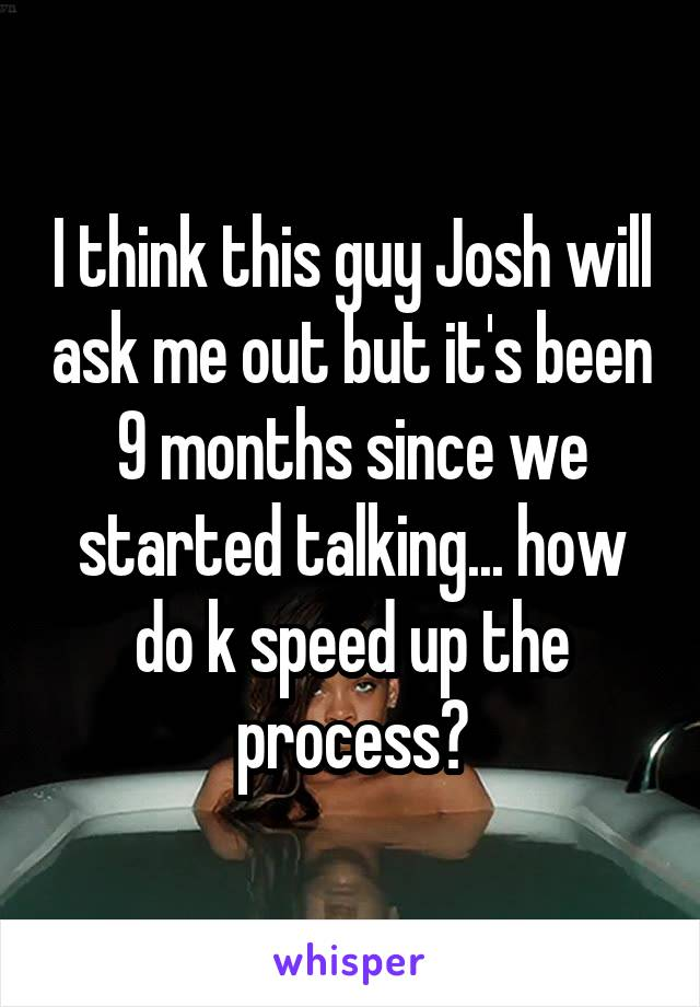 I think this guy Josh will ask me out but it's been 9 months since we started talking... how do k speed up the process?