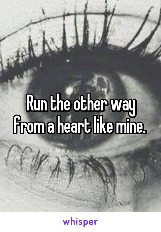 Run the other way from a heart like mine.