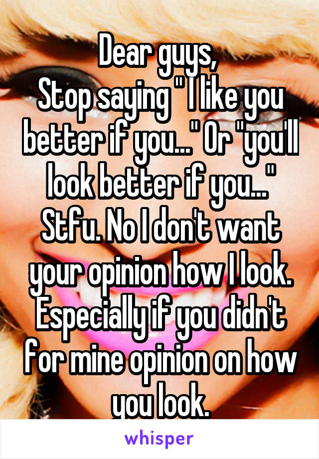 """Dear guys,  Stop saying """" I like you better if you..."""" Or """"you'll look better if you..."""" Stfu. No I don't want your opinion how I look. Especially if you didn't for mine opinion on how you look."""