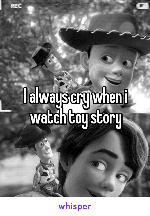 I always cry when i watch toy story