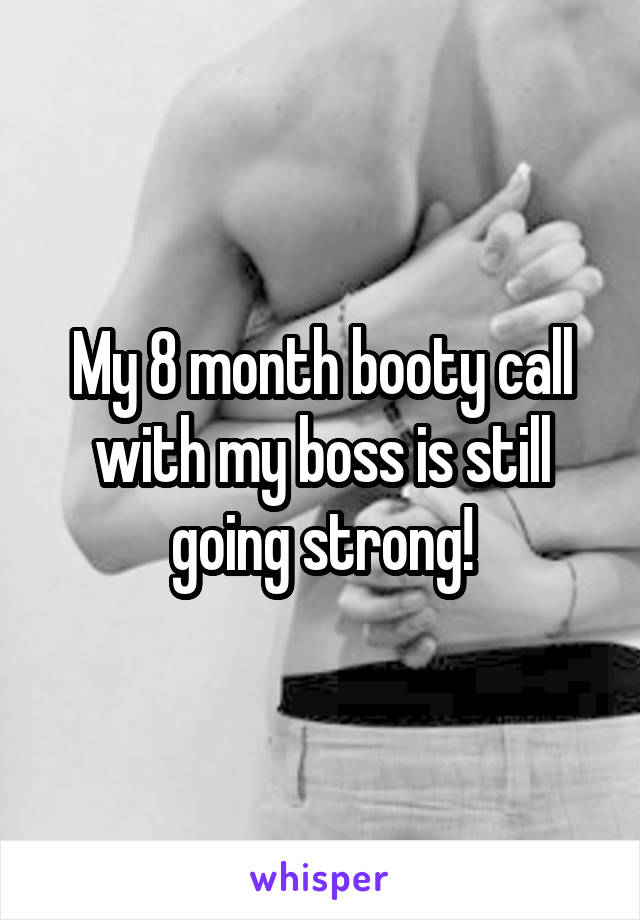 My 8 month booty call with my boss is still going strong!