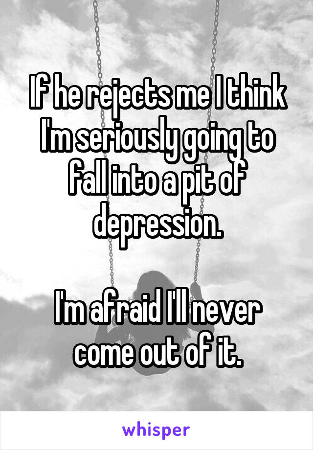 If he rejects me I think I'm seriously going to fall into a pit of depression.  I'm afraid I'll never come out of it.