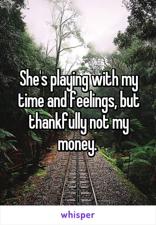 She's playing with my time and feelings, but thankfully not my money.