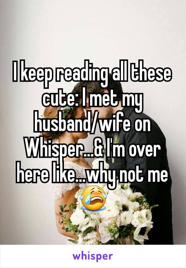 I keep reading all these cute: I met my husband/wife on Whisper...& I'm over here like...why not me😭